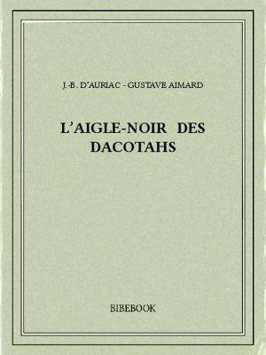L'Aigle-Noir des Dacotahs - Aimard, Gustave, Auriac, J.-B. d' - Bibebook cover