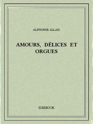 Amours, délices et orgues - Allais, Alphonse - Bibebook cover