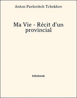 Ma Vie - Récit d'un provincial - Tchekhov, Anton Pavlovitch - Bibebook cover