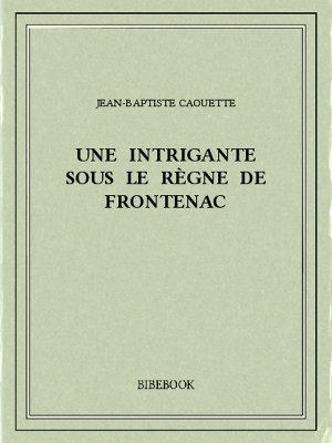 Une intrigante sous le règne de Frontenac - Caouette, Jean-Baptiste - Bibebook cover