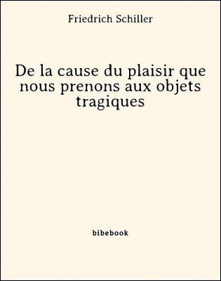 De la cause du plaisir que nous prenons aux objets tragiques - Schiller, Friedrich - Bibebook cover