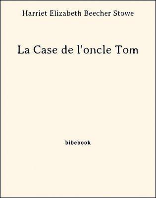 La Case de l'oncle Tom - Stowe, Harriet Elizabeth Beecher - Bibebook cover