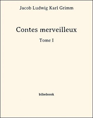 Contes merveilleux - Tome I - Grimm, Jacob Ludwig Karl - Bibebook cover