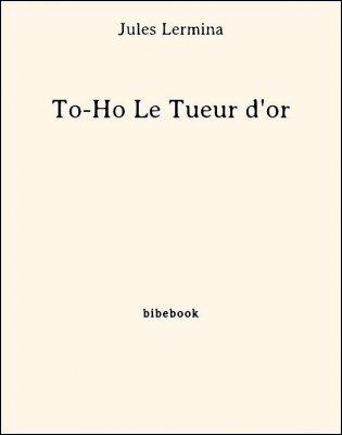 To-Ho Le Tueur d'or - Lermina, Jules - Bibebook cover