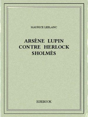 Arsène Lupin contre Herlock Sholmès - Leblanc, Maurice - Bibebook cover