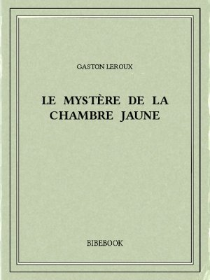 Le mystère de la chambre jaune - Leroux, Gaston - Bibebook cover