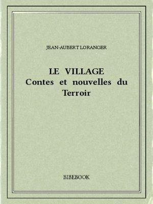 Le village : contes et nouvelles du Terroir - Loranger, Jean-Aubert - Bibebook cover