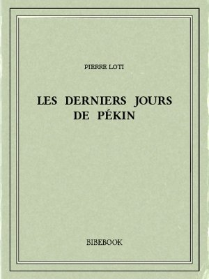 Les derniers jours de Pékin - Loti, Pierre - Bibebook cover