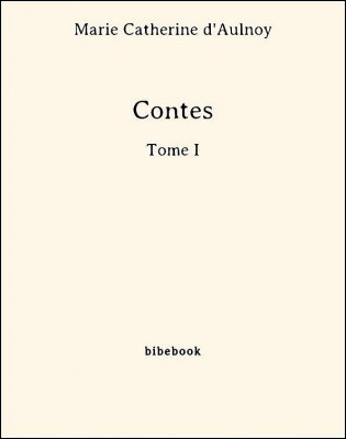 Contes - Tome I - Aulnoy, Marie Catherine (d') - Bibebook cover