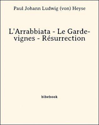 L'Arrabbiata - Le Garde-vignes - Résurrection - Heyse, Paul Johann Ludwig von - Bibebook cover