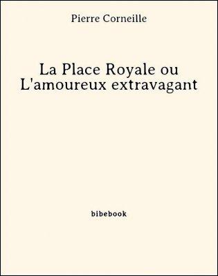 La Place Royale ou L'amoureux extravagant - Corneille, Pierre - Bibebook cover