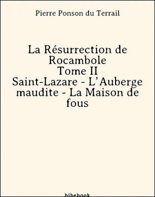 La Résurrection de Rocambole - Tome II - Saint-Lazare - L'Auberge maudite - La Maison de fous - Ponson du Terrail, Pierre - Bibebook cover