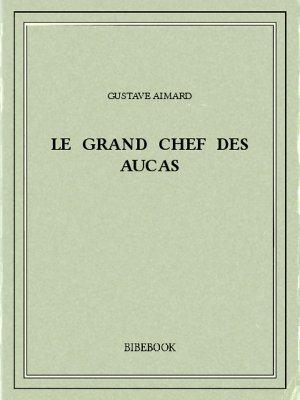 Le Grand Chef des Aucas - Aimard, Gustave - Bibebook cover