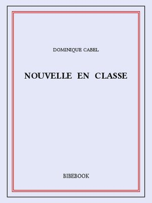 Nouvelle en classe - Cabel, Dominique - Bibebook cover