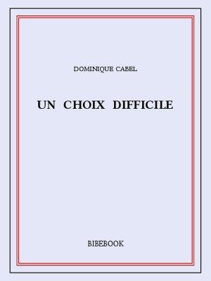 Un choix difficile - Cabel, Dominique - Bibebook cover