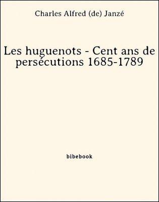 Les huguenots - Cent ans de persécutions 1685-1789 - Janzé, Charles Alfred de - Bibebook cover
