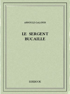 Le sergent Bucaille - Galopin, Arnould - Bibebook cover