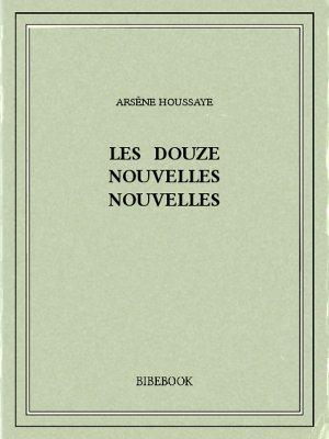 Les douze nouvelles nouvelles - Houssaye, Arsène - Bibebook cover