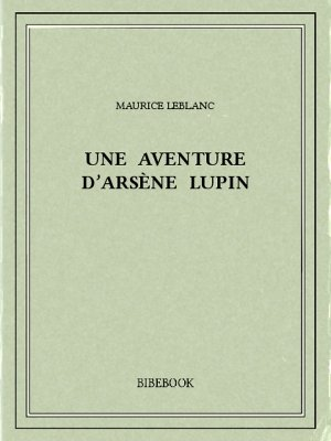 Une aventure d'Arsène Lupin - Leblanc, Maurice - Bibebook cover