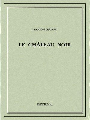 Le château noir - Leroux, Gaston - Bibebook cover