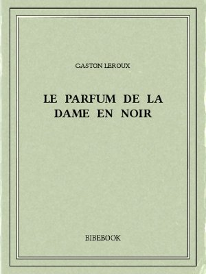 Le parfum de la Dame en noir - Leroux, Gaston - Bibebook cover