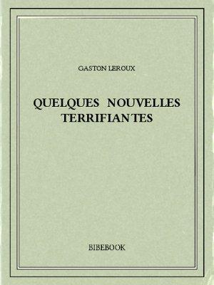 Quelques nouvelles terrifiantes - Leroux, Gaston - Bibebook cover