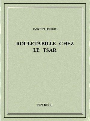 Rouletabille chez le tsar - Leroux, Gaston - Bibebook cover