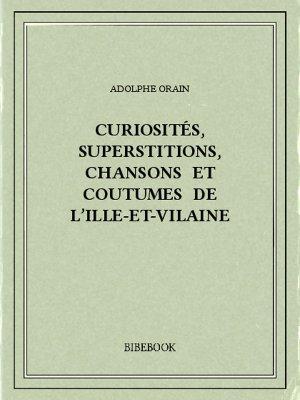 Curiosités, superstitions, chansons et coutumes de l'Ille-et-Vilaine - Orain, Adolphe - Bibebook cover