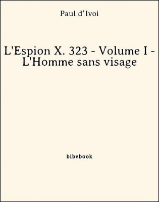 L'Espion X. 323 - Volume I - L'Homme sans visage - d'Ivoi, Paul - Bibebook cover