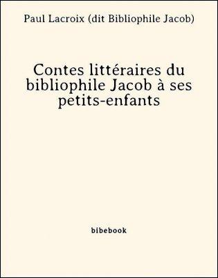 Contes littéraires du bibliophile Jacob à ses petits-enfants - Lacroix (dit Bibliophile Jacob), Paul - Bibebook cover