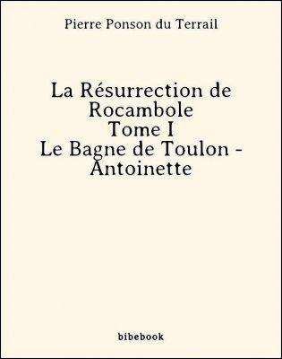 La Résurrection de Rocambole - Tome I - Le Bagne de Toulon - Antoinette - Ponson du Terrail, Pierre - Bibebook cover