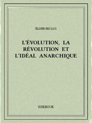 L'évolution, la révolution et l'idéal anarchique - Reclus, Élisée - Bibebook cover