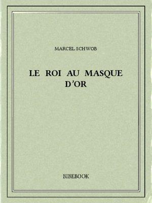 Le roi au masque d'or - Schwob, Marcel - Bibebook cover